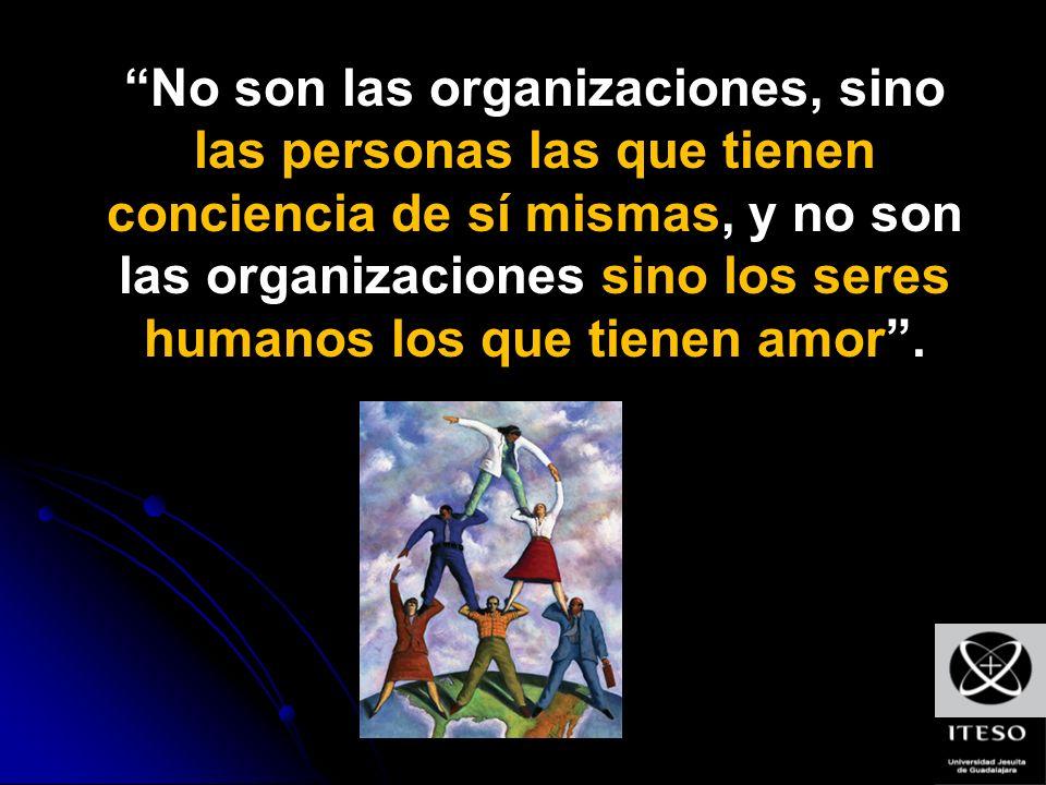 No son las organizaciones, sino las personas las que tienen conciencia de sí mismas, y no son las organizaciones sino los seres humanos los que tienen amor.