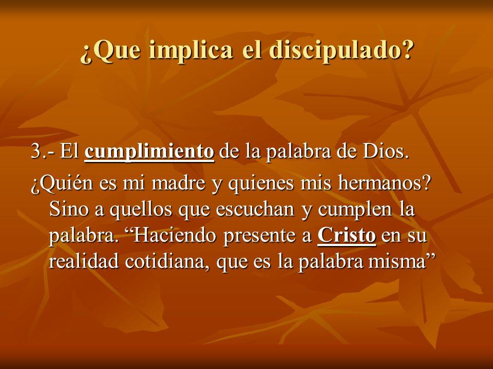 ¿Que implica el discipulado? 3.- El cumplimiento de la palabra de Dios. ¿Quién es mi madre y quienes mis hermanos? Sino a quellos que escuchan y cumpl