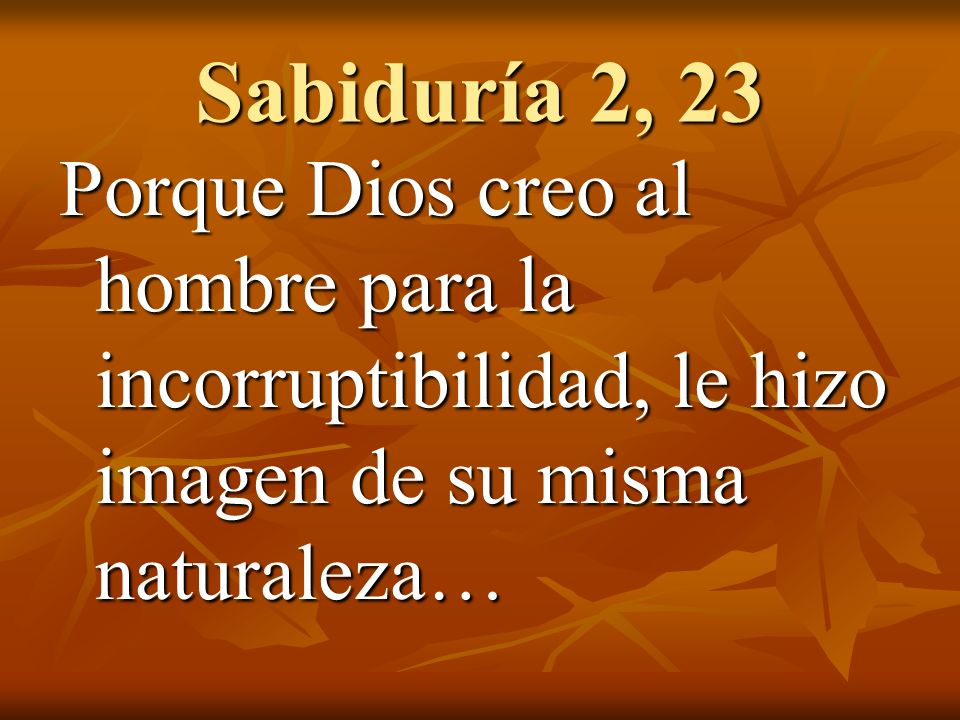 Sabiduría 2, 23 Porque Dios creo al hombre para la incorruptibilidad, le hizo imagen de su misma naturaleza…
