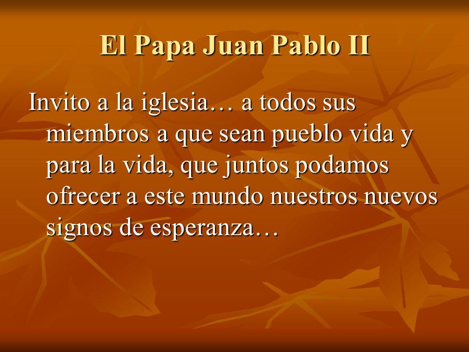 El Papa Juan Pablo II Invito a la iglesia… a todos sus miembros a que sean pueblo vida y para la vida, que juntos podamos ofrecer a este mundo nuestro