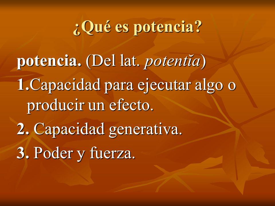 ¿Qué es potencia? potencia. (Del lat. potentĭa) 1.Capacidad para ejecutar algo o producir un efecto. 2. Capacidad generativa. 3. Poder y fuerza.