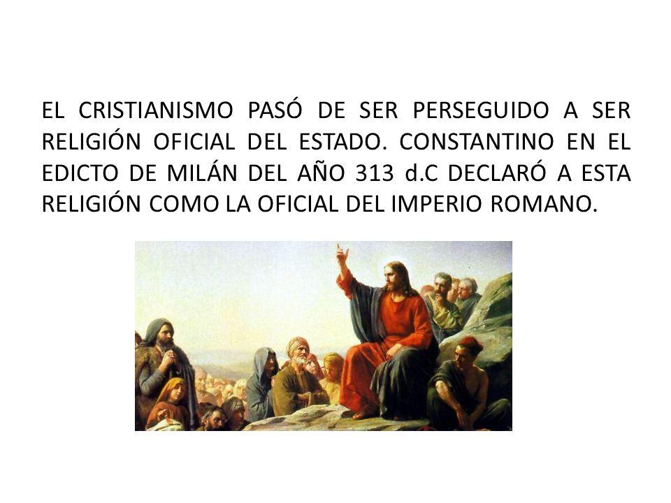 EL CRISTIANISMO PASÓ DE SER PERSEGUIDO A SER RELIGIÓN OFICIAL DEL ESTADO. CONSTANTINO EN EL EDICTO DE MILÁN DEL AÑO 313 d.C DECLARÓ A ESTA RELIGIÓN CO
