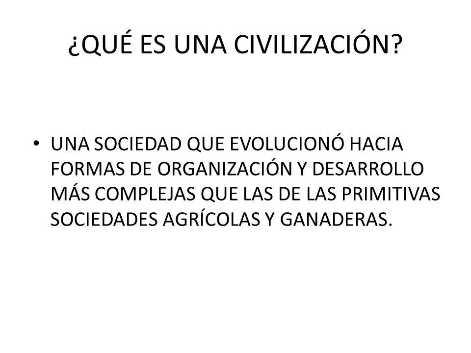 ¿QUÉ ES UNA CIVILIZACIÓN? UNA SOCIEDAD QUE EVOLUCIONÓ HACIA FORMAS DE ORGANIZACIÓN Y DESARROLLO MÁS COMPLEJAS QUE LAS DE LAS PRIMITIVAS SOCIEDADES AGR