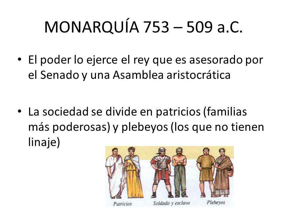 MONARQUÍA 753 – 509 a.C. El poder lo ejerce el rey que es asesorado por el Senado y una Asamblea aristocrática La sociedad se divide en patricios (fam