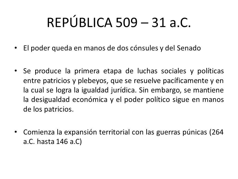 REPÚBLICA 509 – 31 a.C. El poder queda en manos de dos cónsules y del Senado Se produce la primera etapa de luchas sociales y políticas entre patricio