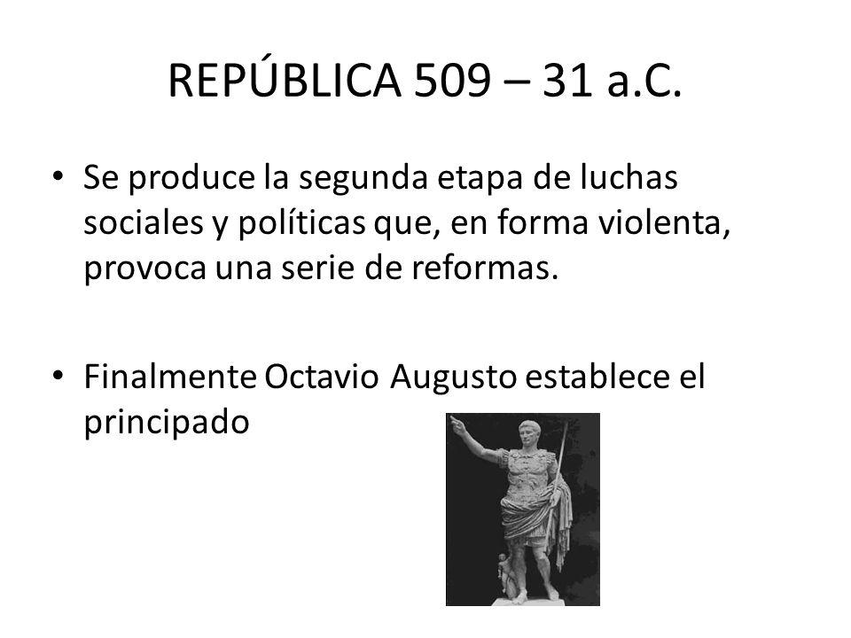 REPÚBLICA 509 – 31 a.C. Se produce la segunda etapa de luchas sociales y políticas que, en forma violenta, provoca una serie de reformas. Finalmente O