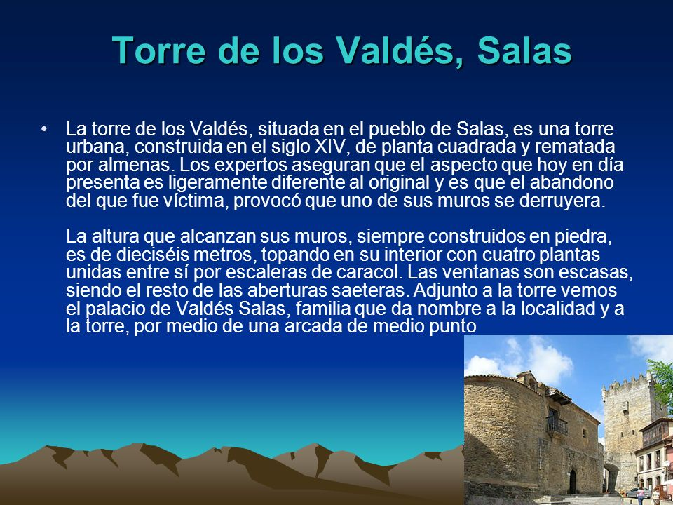 Torre de los Valdés, Salas La torre de los Valdés, situada en el pueblo de Salas, es una torre urbana, construida en el siglo XIV, de planta cuadrada