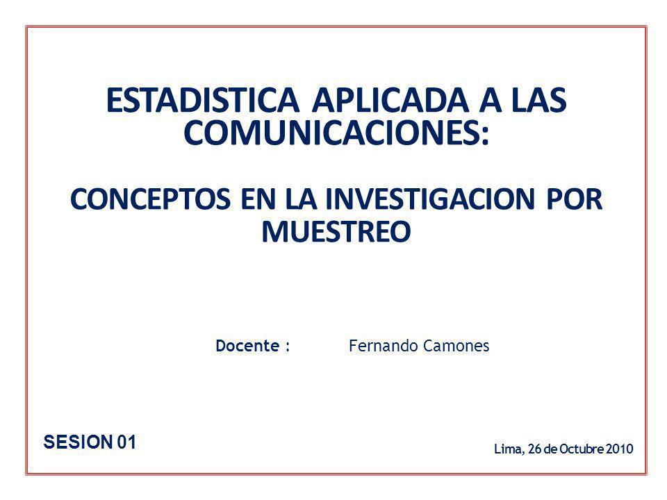 ESTADISTICA APLICADA A LAS COMUNICACIONES: CONCEPTOS EN LA INVESTIGACION POR MUESTREO Docente : Fernando Camones Lima, 26 de Octubre 2010 SESION 01