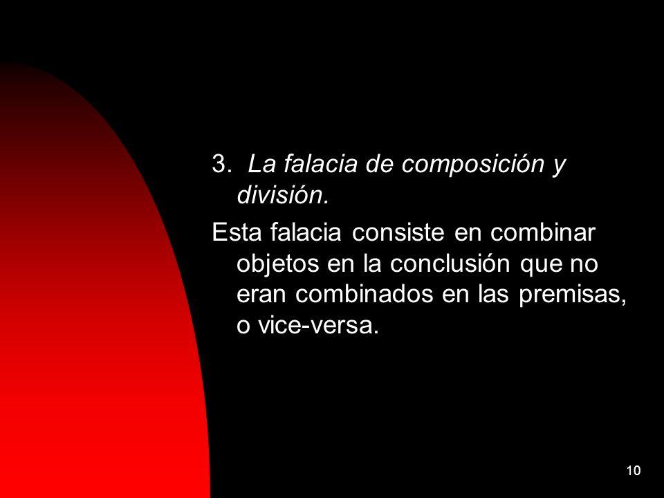 10 3. La falacia de composición y división. Esta falacia consiste en combinar objetos en la conclusión que no eran combinados en las premisas, o vice-