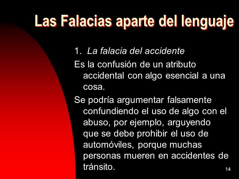 14 Las Falacias aparte del lenguaje 1. La falacia del accidente Es la confusión de un atributo accidental con algo esencial a una cosa. Se podría argu