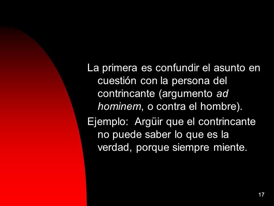 17 La primera es confundir el asunto en cuestión con la persona del contrincante (argumento ad hominem, o contra el hombre). Ejemplo: Argüir que el co