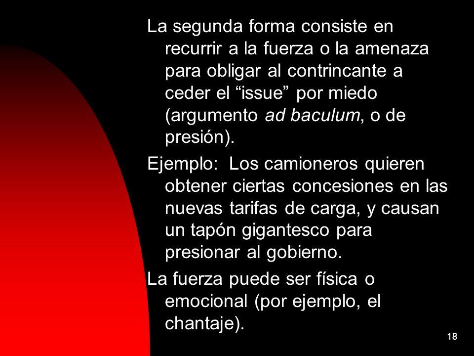 18 La segunda forma consiste en recurrir a la fuerza o la amenaza para obligar al contrincante a ceder el issue por miedo (argumento ad baculum, o de