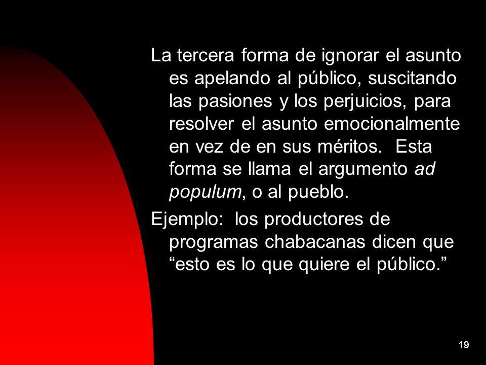 19 La tercera forma de ignorar el asunto es apelando al público, suscitando las pasiones y los perjuicios, para resolver el asunto emocionalmente en v