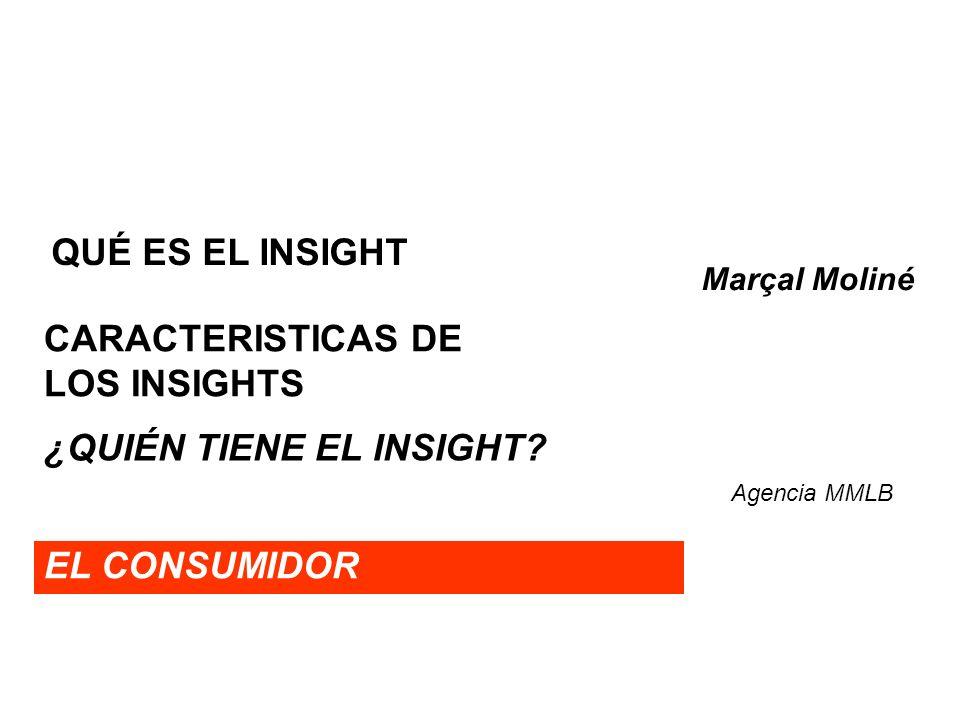 QUÉ ES EL INSIGHT EL CONSUMIDOR Marçal Moliné Agencia MMLB CARACTERISTICAS DE LOS INSIGHTS ¿QUIÉN TIENE EL INSIGHT?