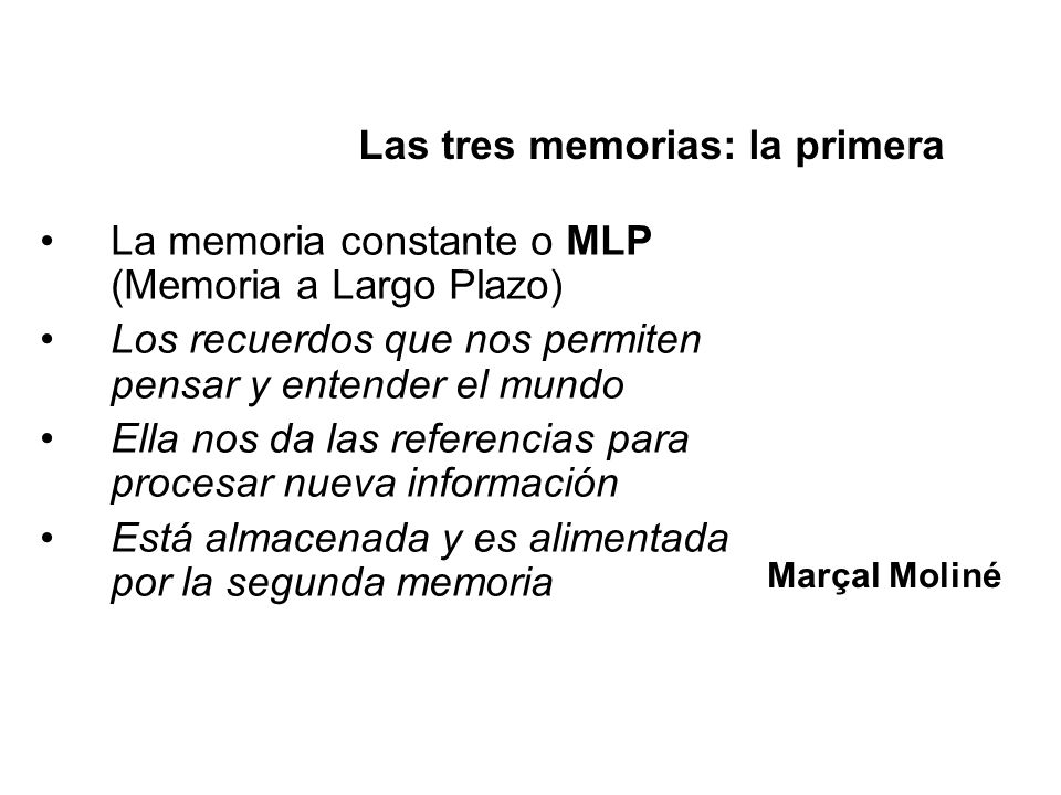 La memoria constante o MLP (Memoria a Largo Plazo) Los recuerdos que nos permiten pensar y entender el mundo Ella nos da las referencias para procesar
