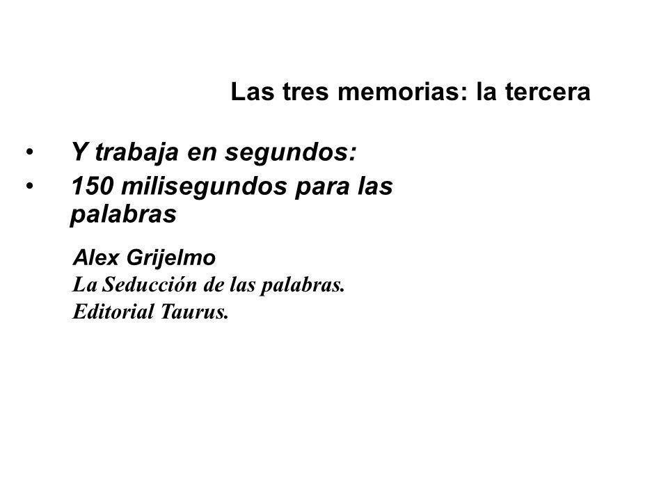 Y trabaja en segundos: 150 milisegundos para las palabras Las tres memorias: la tercera Alex Grijelmo La Seducción de las palabras. Editorial Taurus.