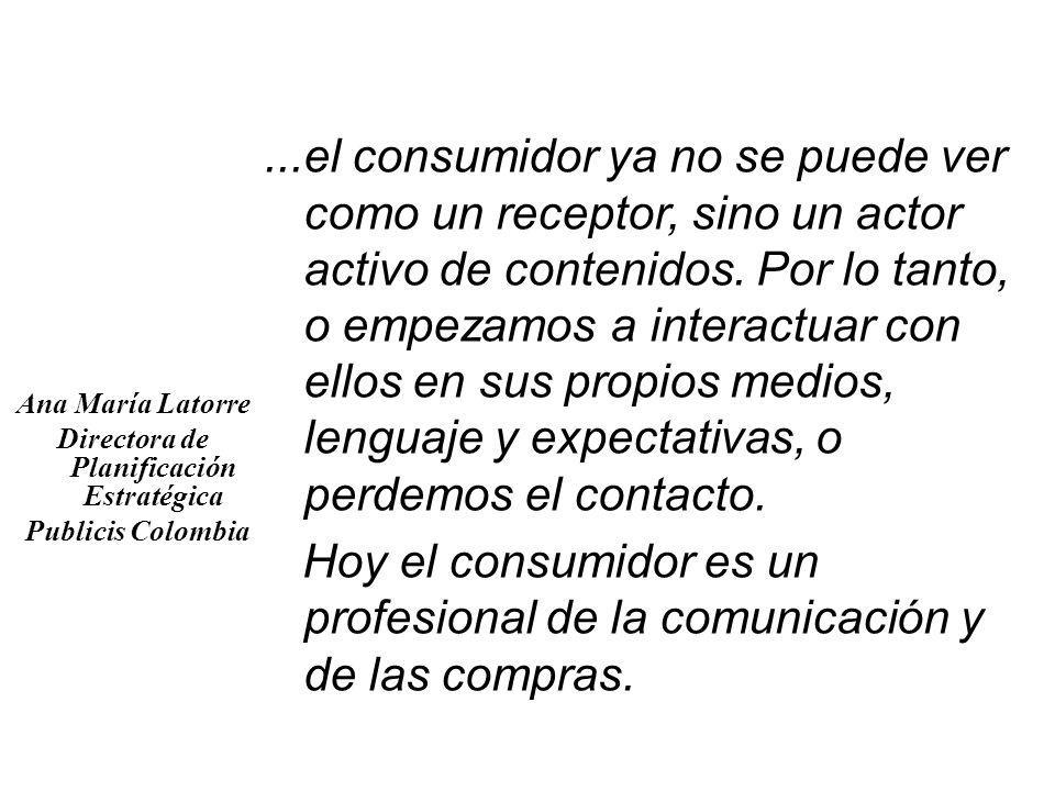 Ana María Latorre Directora de Planificación Estratégica Publicis Colombia...el consumidor ya no se puede ver como un receptor, sino un actor activo d