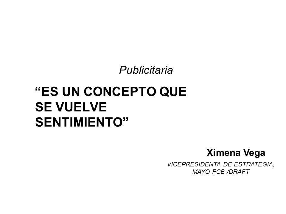 ES UN CONCEPTO QUE SE VUELVE SENTIMIENTO Ximena Vega VICEPRESIDENTA DE ESTRATEGIA, MAYO FCB /DRAFT Publicitaria