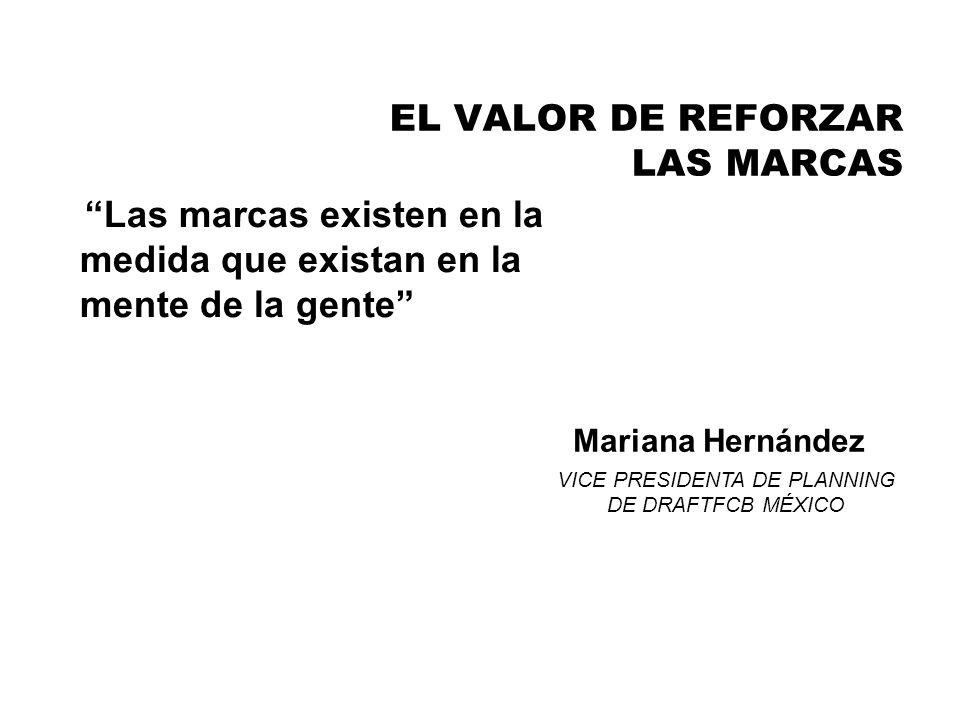 EL VALOR DE REFORZAR LAS MARCAS Las marcas existen en la medida que existan en la mente de la gente Mariana Hernández VICE PRESIDENTA DE PLANNING DE D
