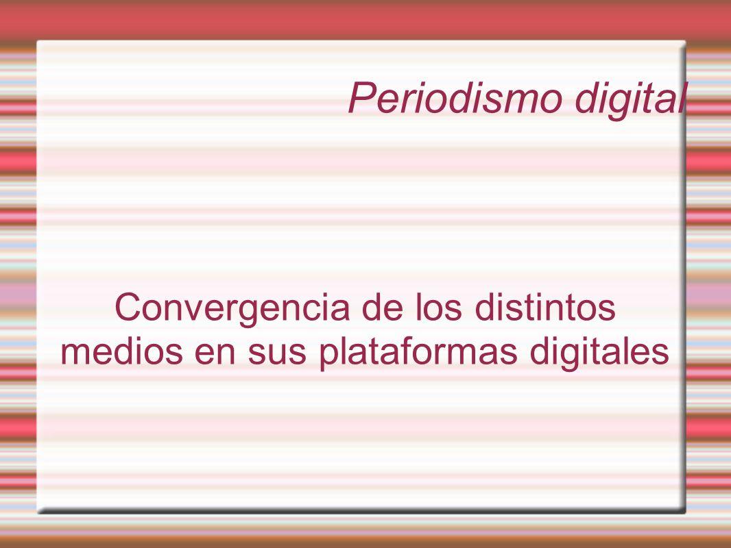 Periodismo digital Convergencia de los distintos medios en sus plataformas digitales