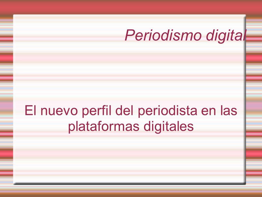 Periodismo digital El nuevo perfil del periodista en las plataformas digitales