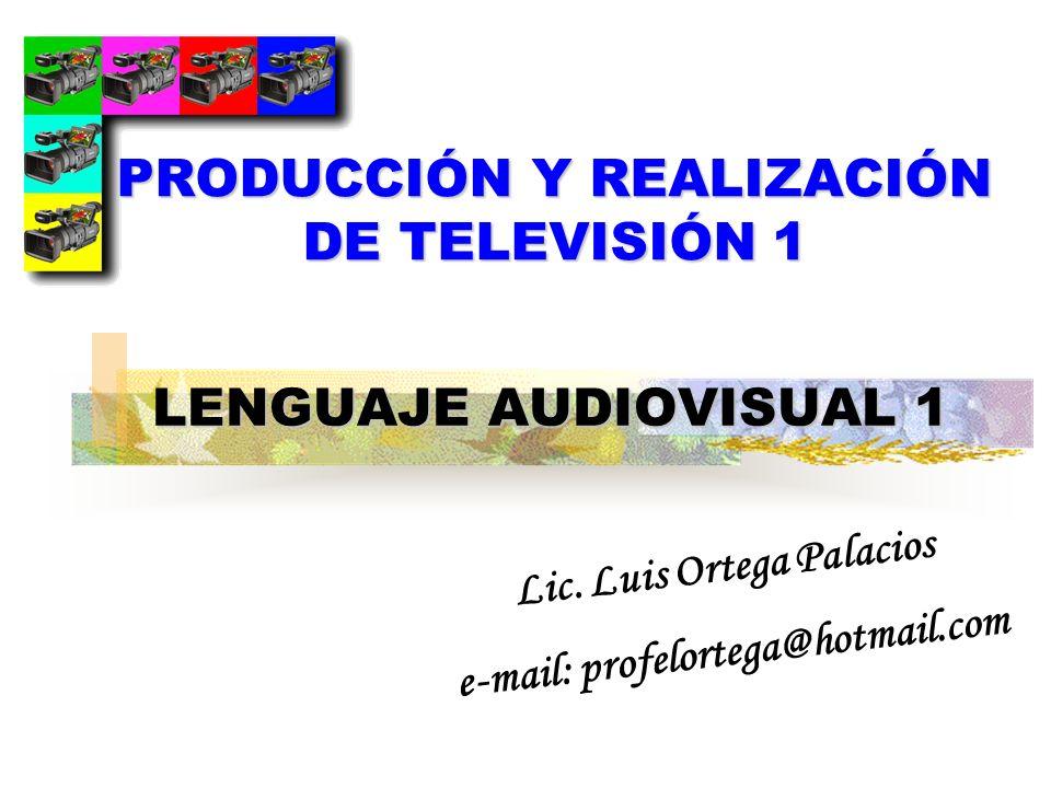 LENGUAJE AUDIOVISUAL 1 Lic. Luis Ortega Palacios e-mail: profelortega@hotmail.com PRODUCCIÓN Y REALIZACIÓN DE TELEVISIÓN 1