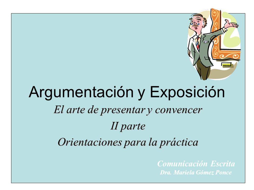 Argumentación y Exposición El arte de presentar y convencer II parte Orientaciones para la práctica Comunicación Escrita Dra. Mariela Gómez Ponce