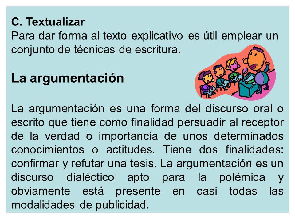 7 C. Textualizar Para dar forma al texto explicativo es útil emplear un conjunto de técnicas de escritura. La argumentación La argumentación es una fo
