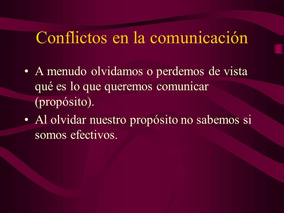 Conflictos en la comunicación A menudo olvidamos o perdemos de vista qué es lo que queremos comunicar (propósito). Al olvidar nuestro propósito no sab