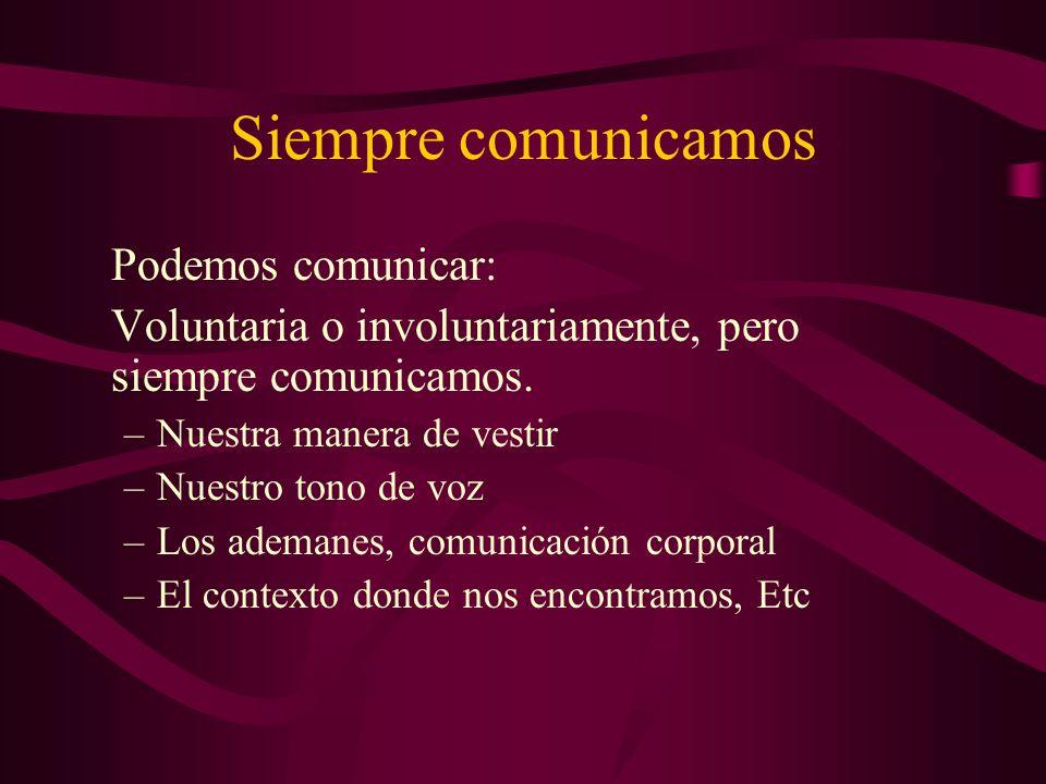 Siempre comunicamos Podemos comunicar: Voluntaria o involuntariamente, pero siempre comunicamos. –Nuestra manera de vestir –Nuestro tono de voz –Los a