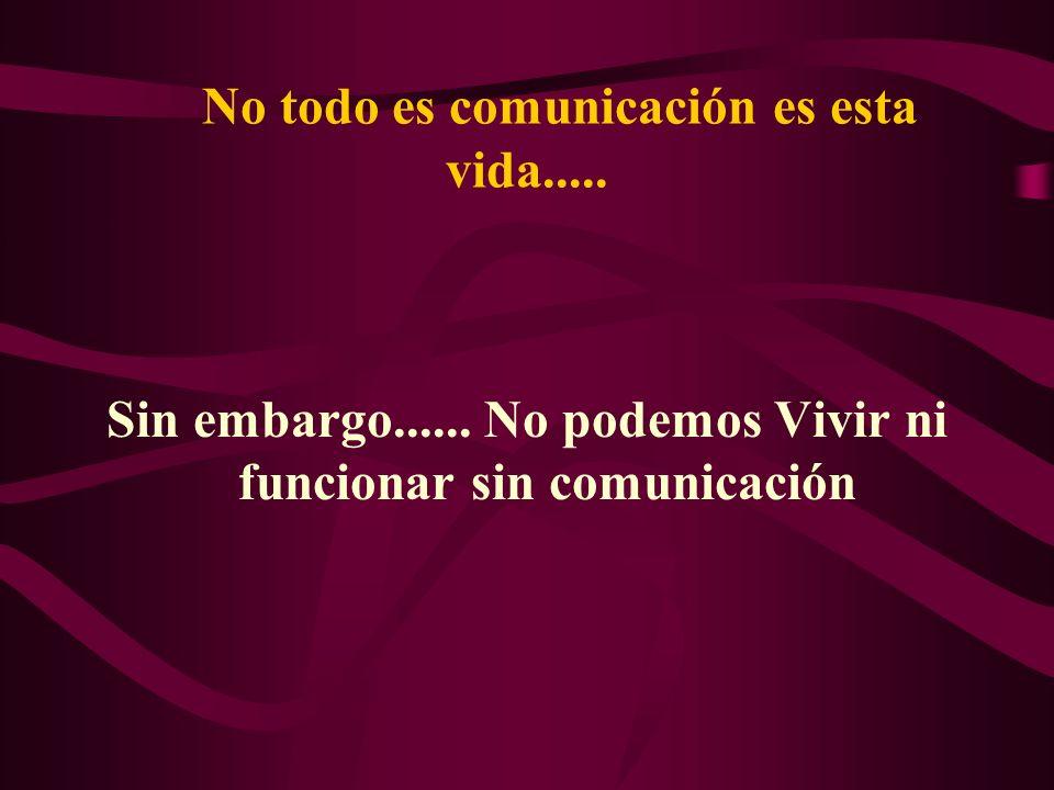 No todo es comunicación es esta vida..... Sin embargo...... No podemos Vivir ni funcionar sin comunicación