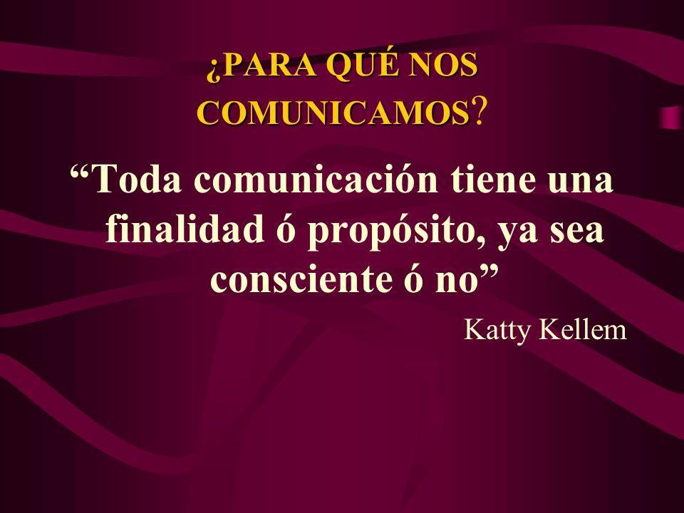 ¿PARA QUÉ NOS COMUNICAMOS ¿PARA QUÉ NOS COMUNICAMOS ? Toda comunicación tiene una finalidad ó propósito, ya sea consciente ó no Katty Kellem