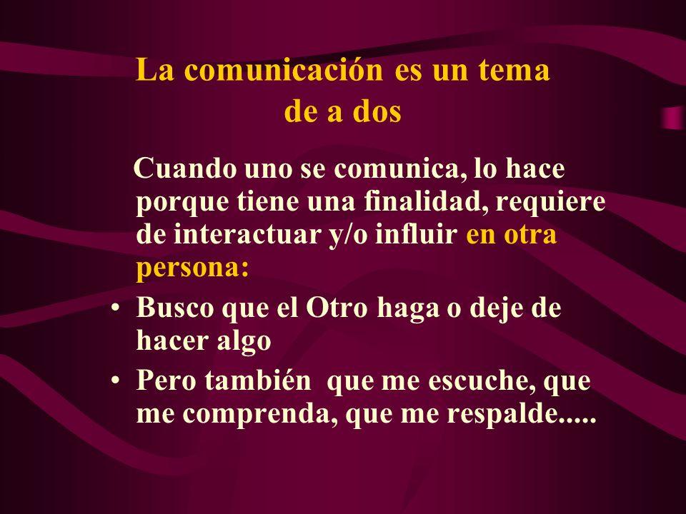 La comunicación es un tema de a dos Cuando uno se comunica, lo hace porque tiene una finalidad, requiere de interactuar y/o influir en otra persona: B