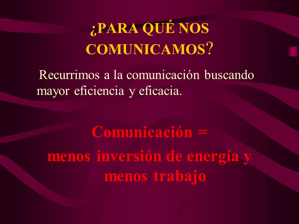 Recurrimos a la comunicación buscando mayor eficiencia y eficacia. Comunicación = menos inversión de energía y menos trabajo ¿PARA QUÉ NOS COMUNICAMOS