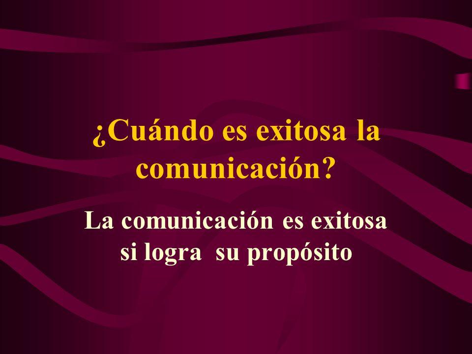 ¿Cuándo es exitosa la comunicación? La comunicación es exitosa si logra su propósito