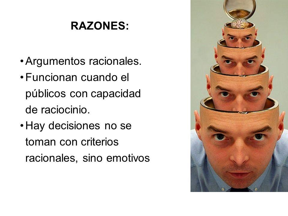 RAZONES: Argumentos racionales. Funcionan cuando el públicos con capacidad de raciocinio. Hay decisiones no se toman con criterios racionales, sino em
