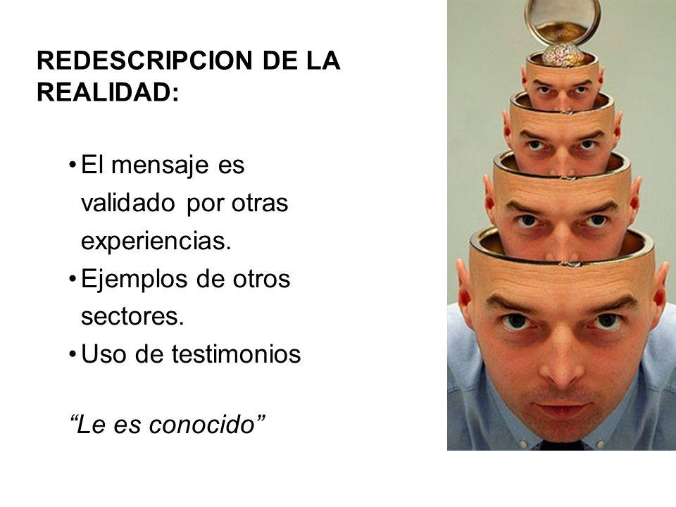 REDESCRIPCION DE LA REALIDAD: El mensaje es validado por otras experiencias. Ejemplos de otros sectores. Uso de testimonios Le es conocido