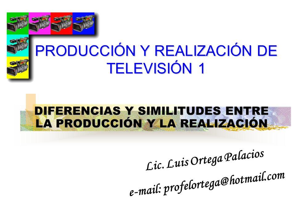 DIFERENCIAS Y SIMILITUDES ENTRE LA PRODUCCIÓN Y LA REALIZACIÓN Lic. Luis Ortega Palacios e-mail: profelortega@hotmail.com PRODUCCIÓN Y REALIZACIÓN DE