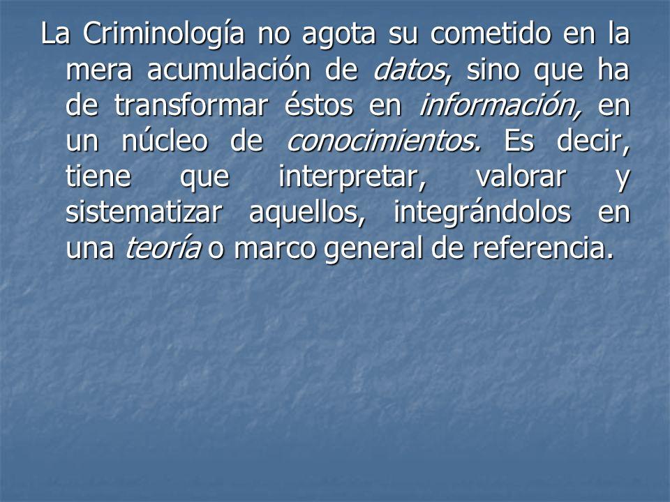 La Criminología no agota su cometido en la mera acumulación de datos, sino que ha de transformar éstos en información, en un núcleo de conocimientos.