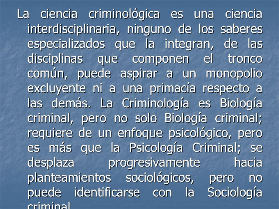 La ciencia criminológica es una ciencia interdisciplinaria, ninguno de los saberes especializados que la integran, de las disciplinas que componen el