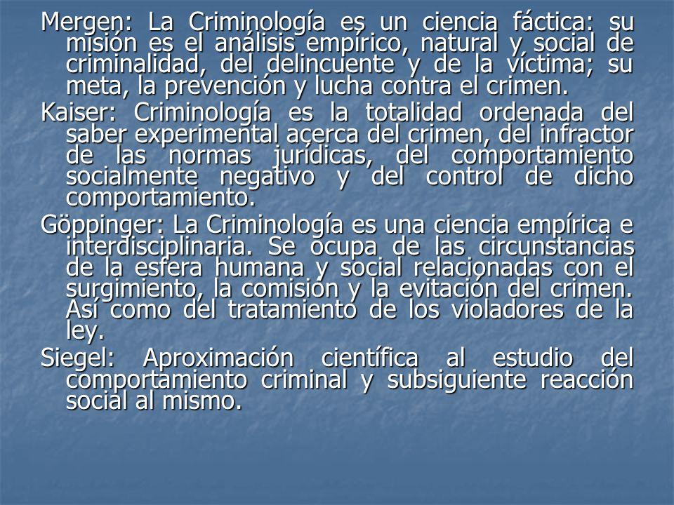 Mergen: La Criminología es un ciencia fáctica: su misión es el análisis empírico, natural y social de criminalidad, del delincuente y de la víctima; s