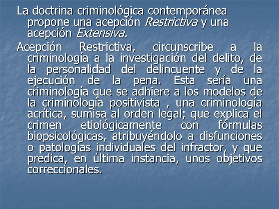 La doctrina criminológica contemporánea propone una acepción Restrictiva y una acepción Extensiva. Acepción Restrictiva, circunscribe a la criminologí