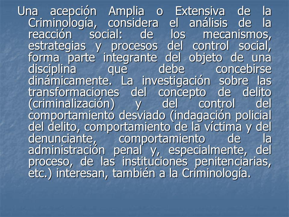 Una acepción Amplia o Extensiva de la Criminología, considera el análisis de la reacción social: de los mecanismos, estrategias y procesos del control