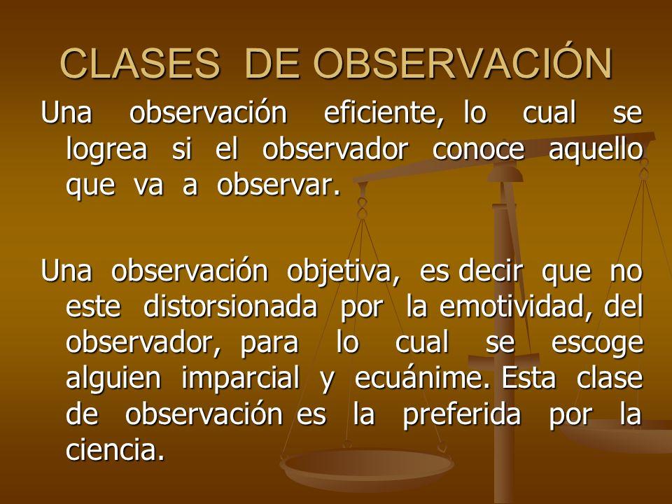 CLASES DE OBSERVACIÓN Una observación eficiente, lo cual se logrea si el observador conoce aquello que va a observar. Una observación objetiva, es dec