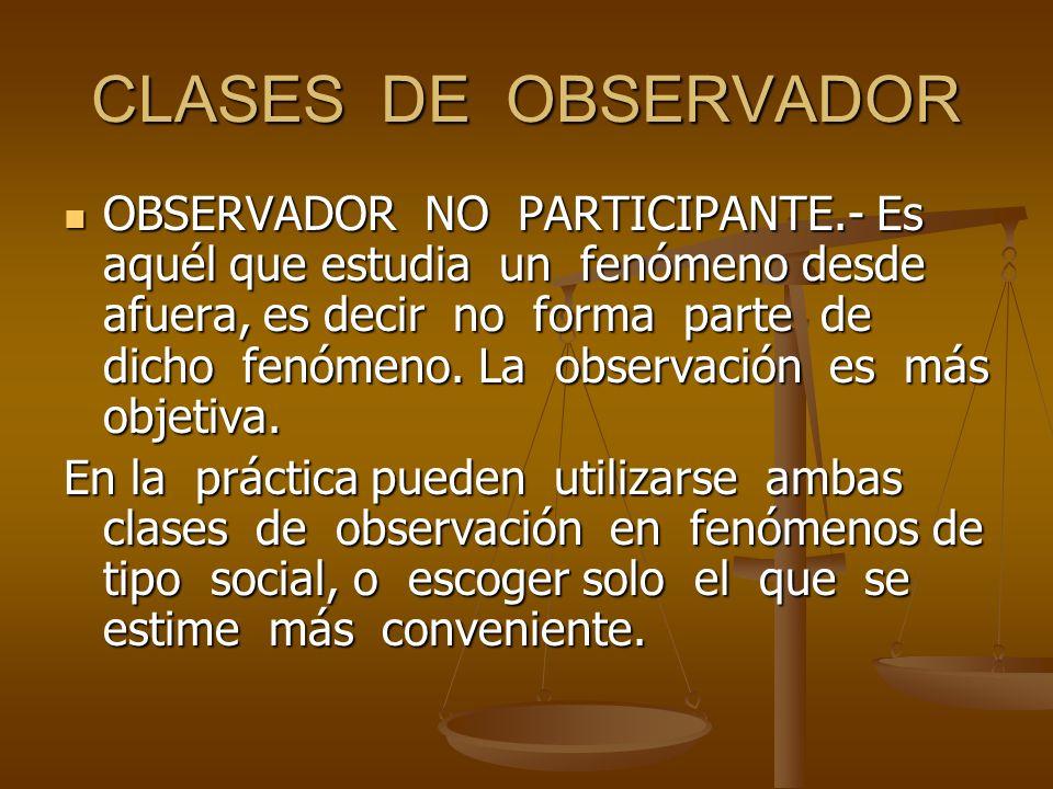 CLASES DE OBSERVADOR OBSERVADOR NO PARTICIPANTE.- Es aquél que estudia un fenómeno desde afuera, es decir no forma parte de dicho fenómeno. La observa