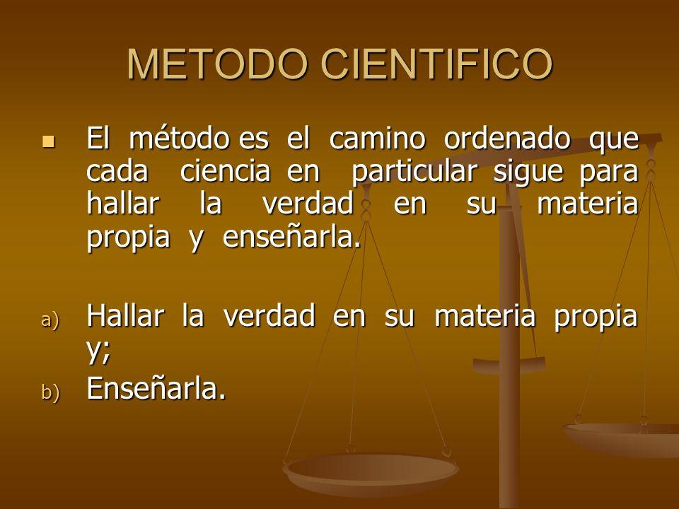 METODO CIENTIFICO El método es el camino ordenado que cada ciencia en particular sigue para hallar la verdad en su materia propia y enseñarla. El méto