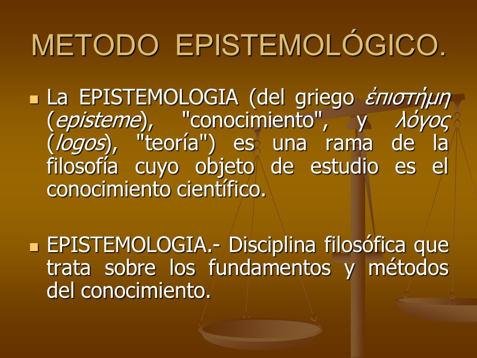 METODO EPISTEMOLÓGICO. La EPISTEMOLOGIA (del griego πιστήμη (episteme),