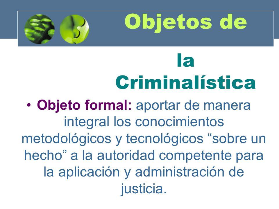 Objetos de la Criminalística Objeto formal: aportar de manera integral los conocimientos metodológicos y tecnológicos sobre un hecho a la autoridad co