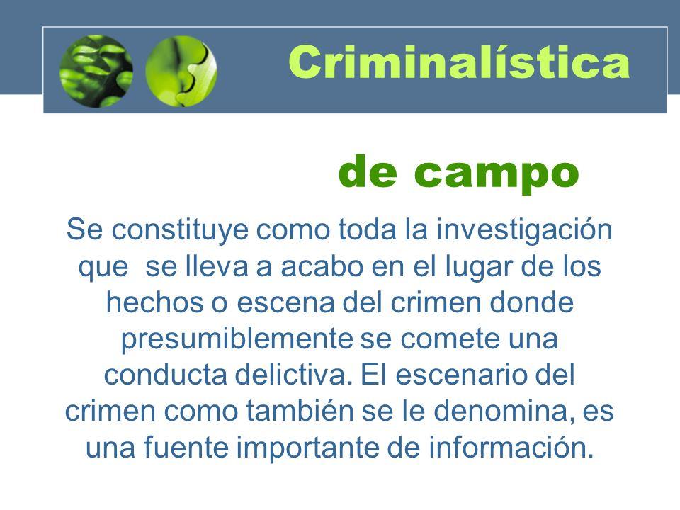 Criminalística de campo Se constituye como toda la investigación que se lleva a acabo en el lugar de los hechos o escena del crimen donde presumibleme