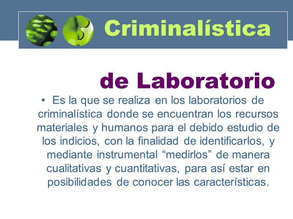 Criminalística de Laboratorio Es la que se realiza en los laboratorios de criminalística donde se encuentran los recursos materiales y humanos para el